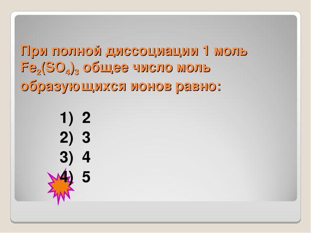 При полной диссоциации 1моль Fe2(SO4)3 общее число моль образующихся ионов р...