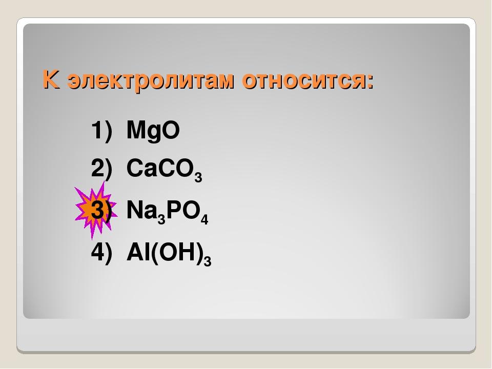 К электролитам относится: 1) MgO 2) СaСO3 3) Na3PO4 4) Аl(OH)3