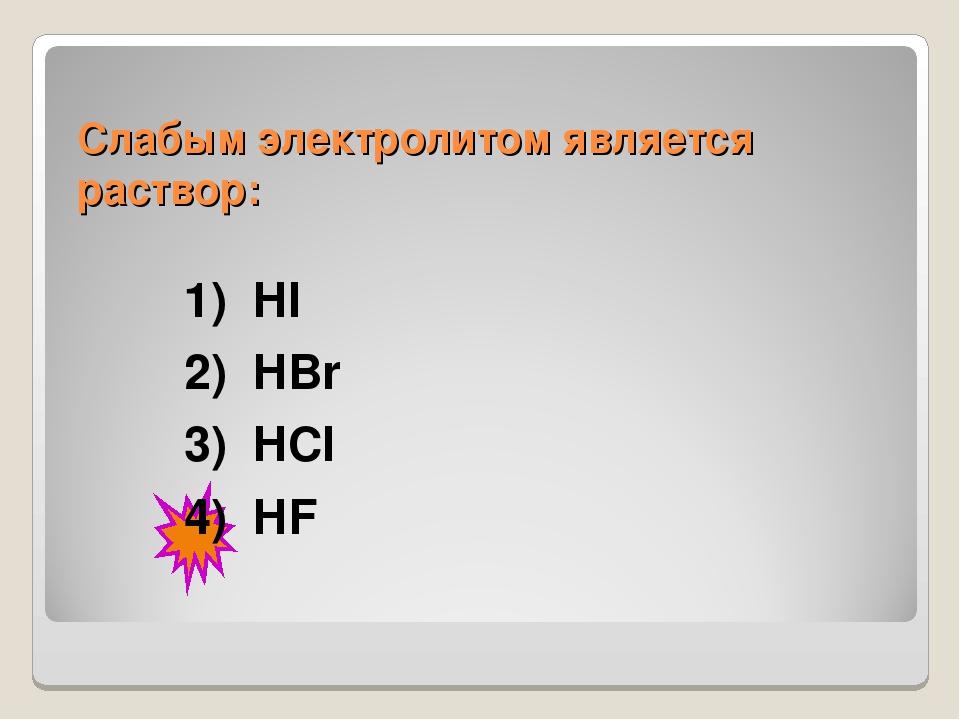 Слабым электролитом является раствор: 1) HI 2) HBr 3) HCl 4) HF