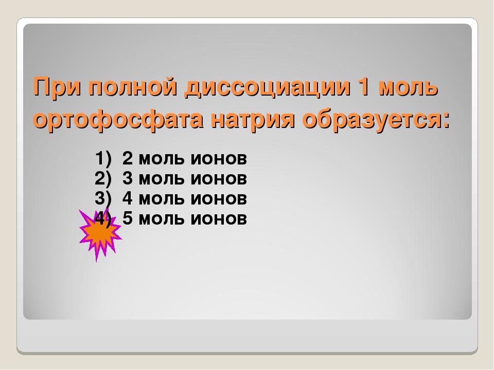 При полной диссоциации 1 моль ортофосфата натрия образуется: 1) 2 моль ионов...