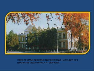 Одно из самых красивых зданий города – Дом детского творчества (архитектор А.