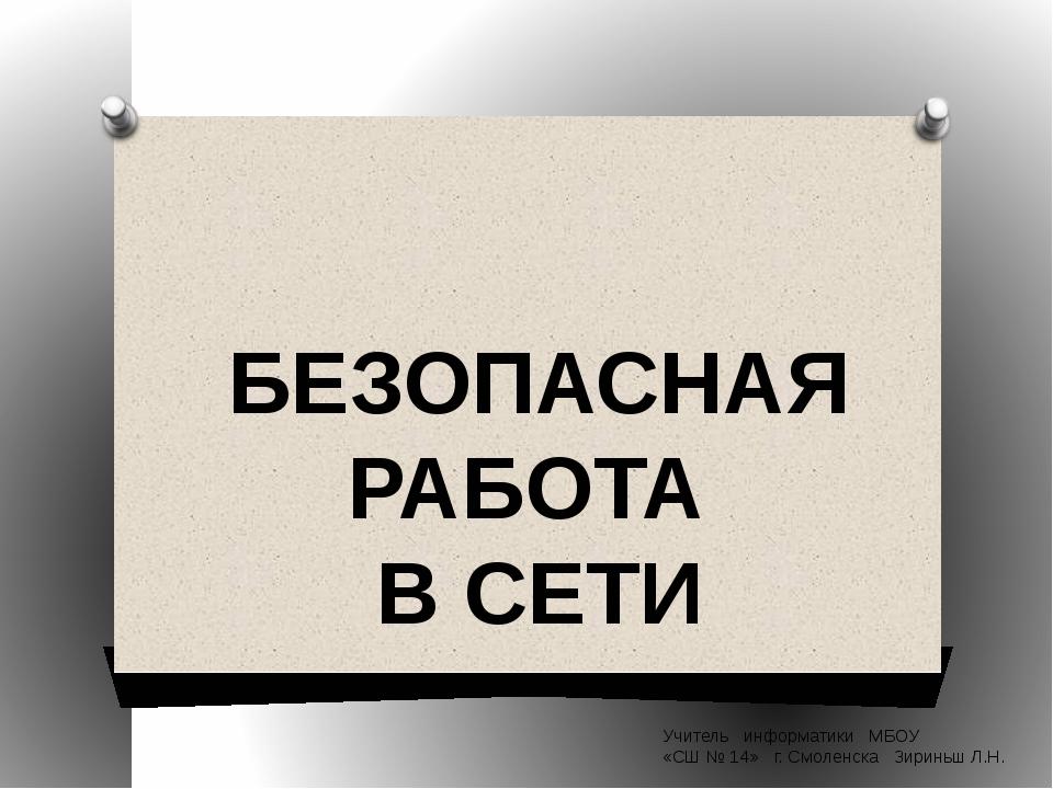 БЕЗОПАСНАЯ РАБОТА В СЕТИ Учитель информатики МБОУ «СШ № 14» г. Смоленска Зири...
