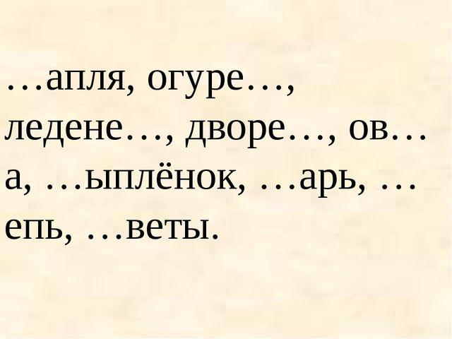 …апля, огуре…, ледене…, дворе…, ов…а, …ыплёнок, …арь, …епь, …веты.