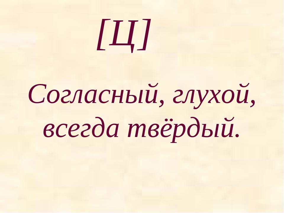 [Ц] Согласный, глухой, всегда твёрдый.