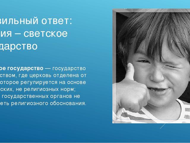 Правильный ответ: Россия – светское государство *Светское государство — госуд...