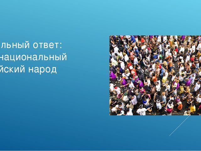 Правильный ответ: многонациональный российский народ