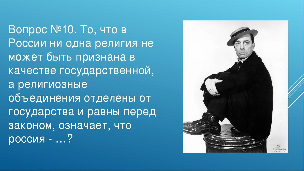 Вопрос №10. То, что в России ни одна религия не может быть признана в качеств...