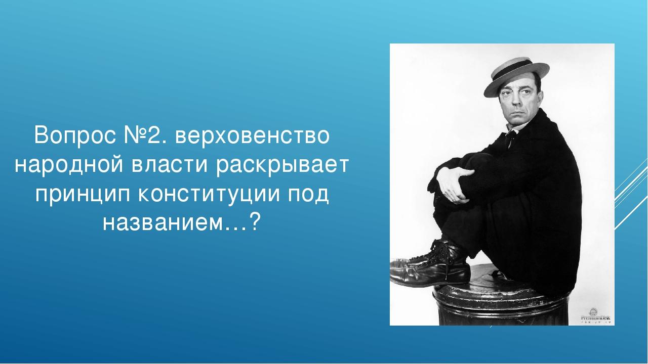 Вопрос №2. верховенство народной власти раскрывает принцип конституции под на...