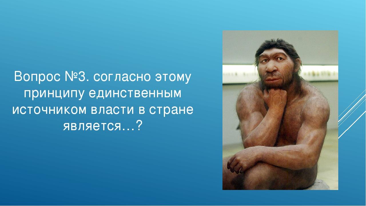 Вопрос №3. согласно этому принципу единственным источником власти в стране яв...