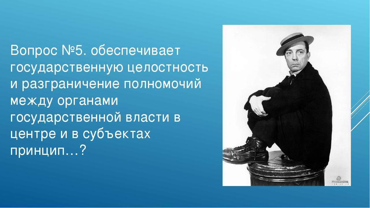 Вопрос №5. обеспечивает государственную целостность и разграничение полномочи...