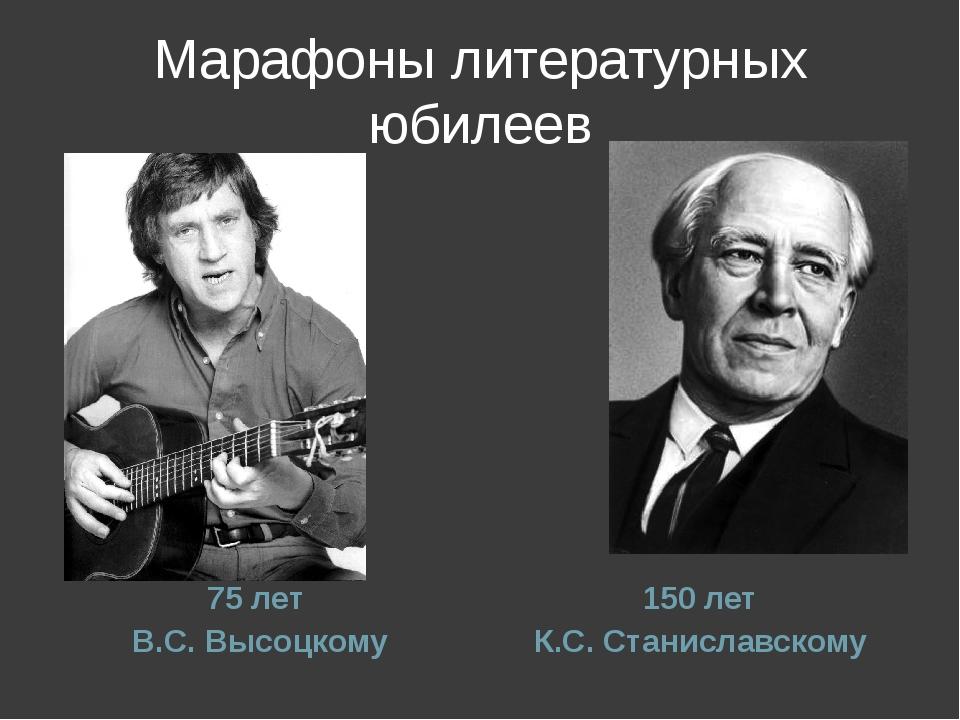 Марафоны литературных юбилеев 75 лет В.С. Высоцкому 150 лет К.С. Станиславскому