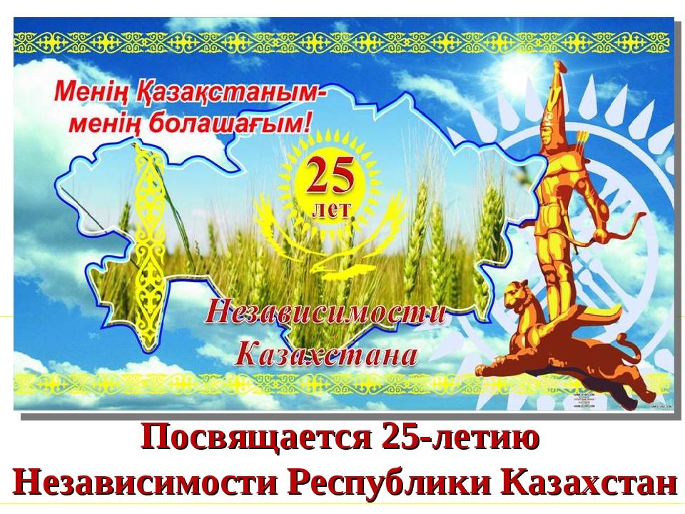 Посвящается 25-летию Независимости Республики Казахстан
