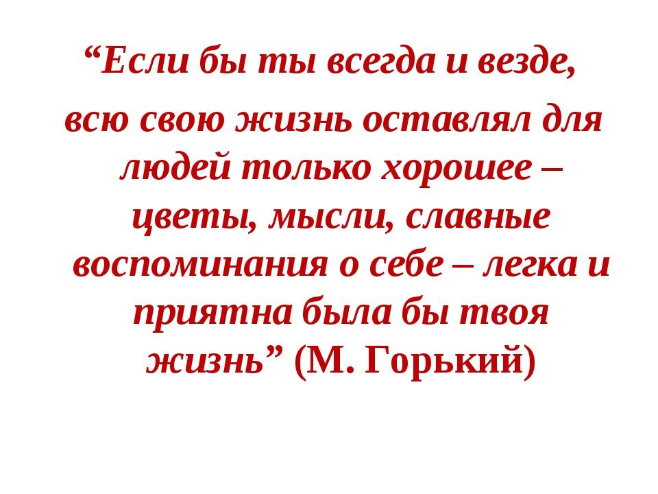 """""""Если бы ты всегда и везде, всю свою жизнь оставлял для людей только хорошее..."""