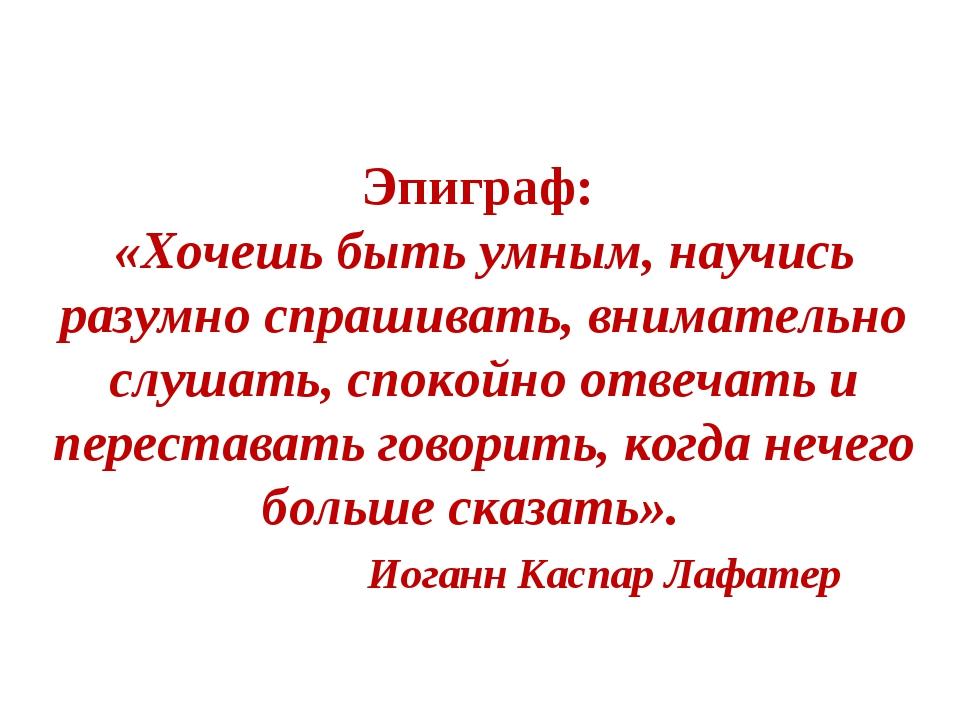 Эпиграф: «Хочешь быть умным, научись разумно спрашивать, внимательно слушать...