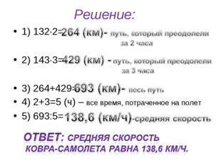 Решение: 1) 132∙2= 2) 143·3= 3) 264+429= 4) 2+3=5 (ч) – все время, потраченно