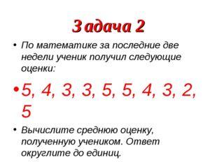Задача 2 По математике за последние две недели ученик получил следующие оценк