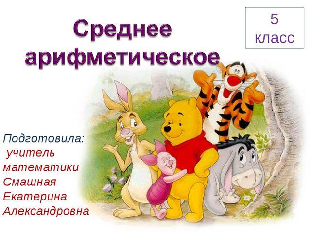 5 класс Подготовила: учитель математики Смашная Екатерина Александровна