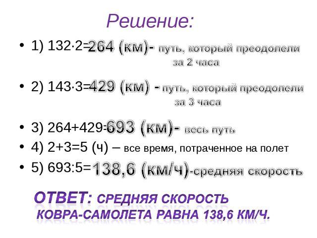 Решение: 1) 132∙2= 2) 143·3= 3) 264+429= 4) 2+3=5 (ч) – все время, потраченно...