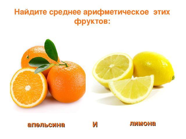 Найдите среднее арифметическое этих фруктов: апельсина лимона И