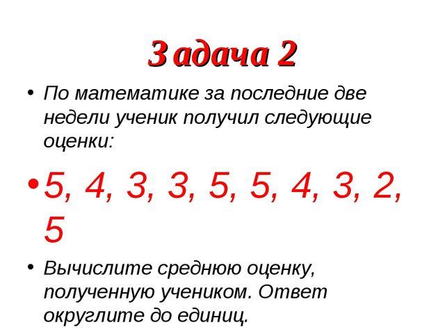 Задача 2 По математике за последние две недели ученик получил следующие оценк...