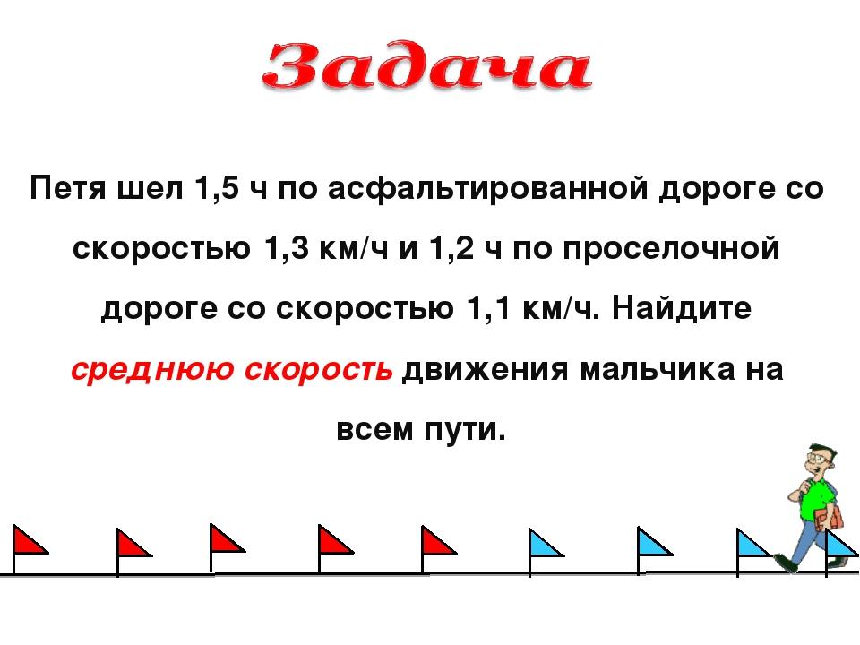 Петя шел 1,5 ч по асфальтированной дороге со скоростью 1,3 км/ч и 1,2 ч по пр...