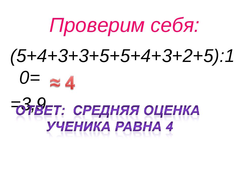 Проверим себя: (5+4+3+3+5+5+4+3+2+5):10= =3,9