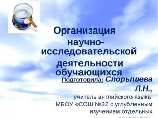 Организация научно-исследовательской деятельности обучающихся Подготовила: Сп