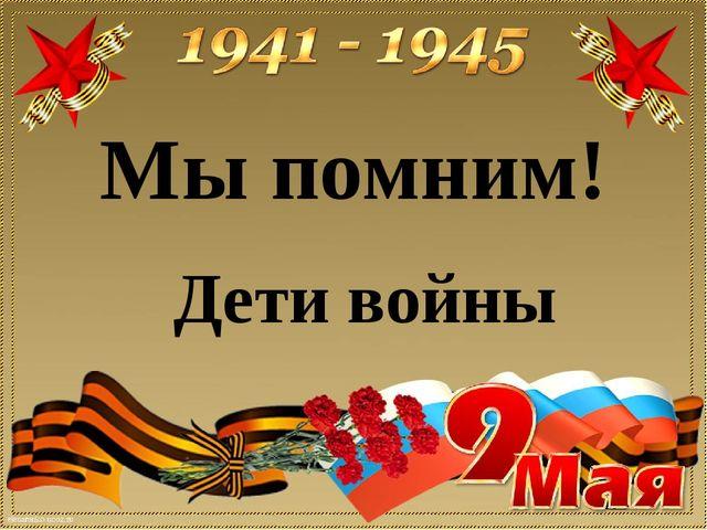 Дети войны Мы помним!