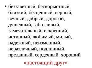 «настоящий друг» беззаветный, бескорыстный, близкий, бесценный, верный, вечны
