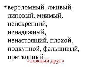 «ложный друг» вероломный, лживый, липовый, мнимый, неискренний, ненадежный, н