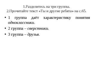1.Разделитесь на три группы. 2.Прочитайте текст «Ты и другие ребята» на с.65.