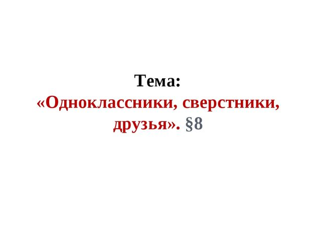 Тема: «Одноклассники, сверстники, друзья». §8