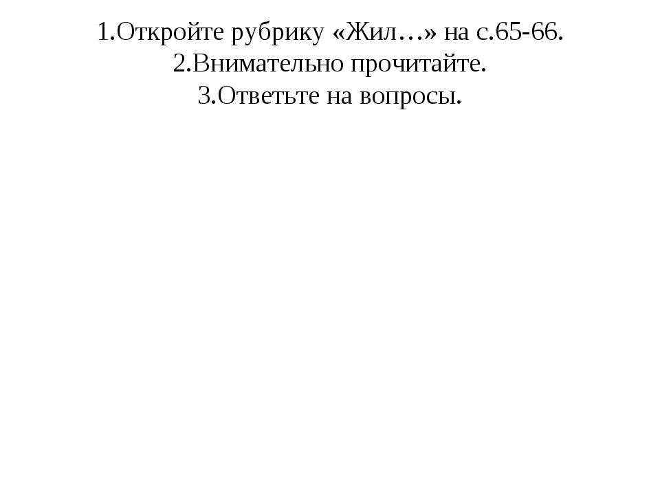 1.Откройте рубрику «Жил…» на с.65-66. 2.Внимательно прочитайте. 3.Ответьте на...