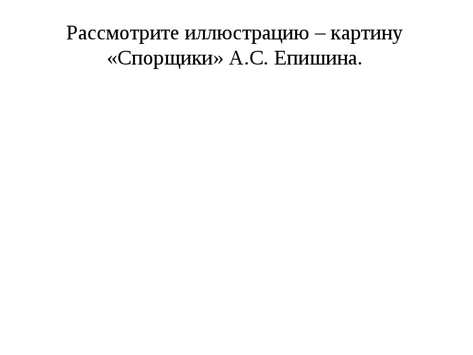 Рассмотрите иллюстрацию – картину «Спорщики» А.С. Епишина.