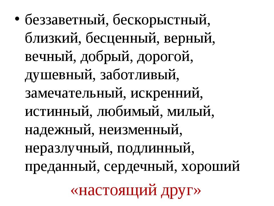 «настоящий друг» беззаветный, бескорыстный, близкий, бесценный, верный, вечны...