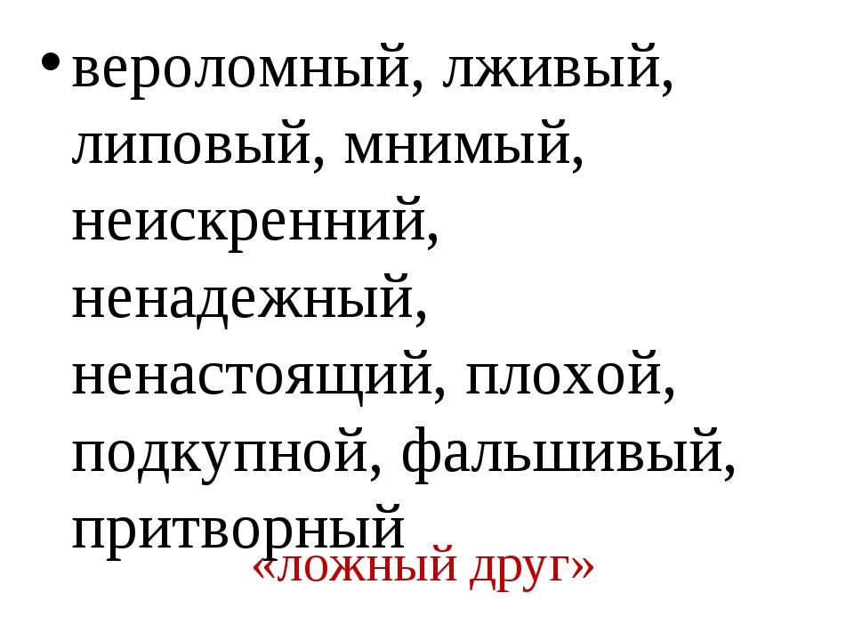 «ложный друг» вероломный, лживый, липовый, мнимый, неискренний, ненадежный, н...