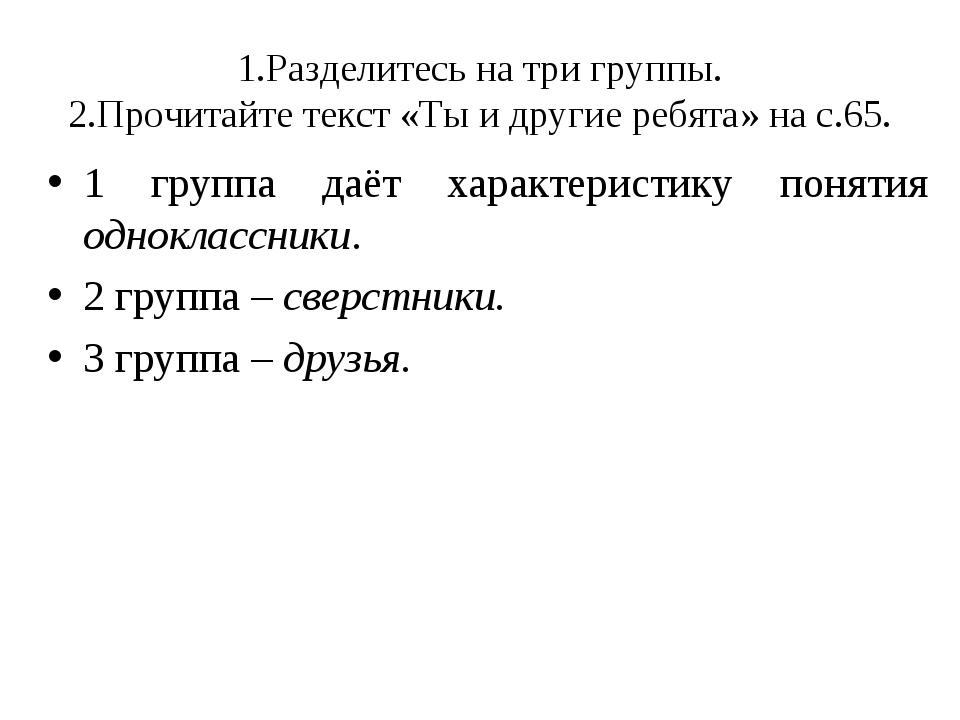 1.Разделитесь на три группы. 2.Прочитайте текст «Ты и другие ребята» на с.65....
