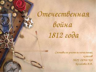 Отечественная война 1812 года Составила учитель начальных классов МОУ ООШ № 8