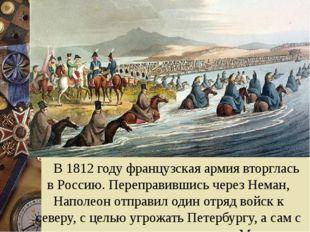 В 1812 году французская армия вторглась в Россию. Переправившись через Нема