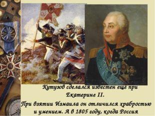 Кутузов сделался известен ещё при Екатерине II. При взятии Измаила он отлич