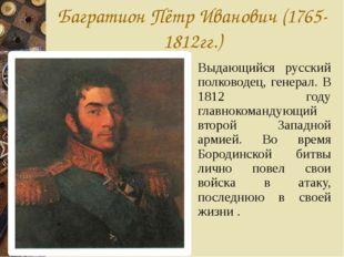 Багратион Пётр Иванович (1765-1812гг.) Выдающийся русский полководец, генерал