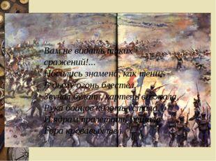 Вам не видать таких сражений!... Носились знамена, как тени, В дыму огонь бл