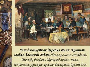 В подмосковной деревне Фили Кутузов созвал военный совет. Было решено остав