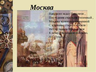 Москва Напрасно ждал Наполеон , Последним счастьем упоенный , Москвы коленоп
