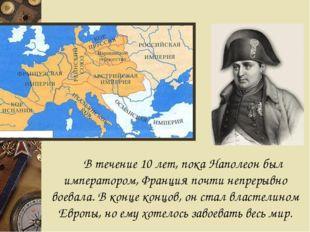 В течение 10 лет, пока Наполеон был императором, Франция почти непрерывно во