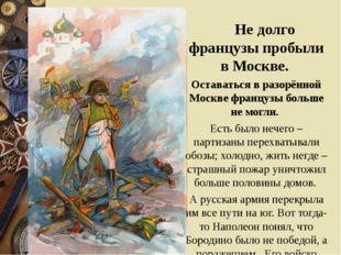 Не долго французы пробыли в Москве. Оставаться в разорённой Москве французы