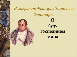 Император Франции Наполеон Бонапарт Я буду господином мира