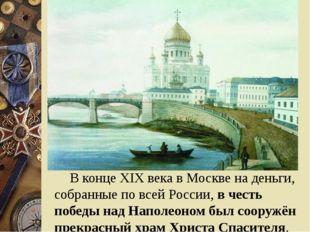 В конце XIX века в Москве на деньги, собранные по всей России, в честь побе