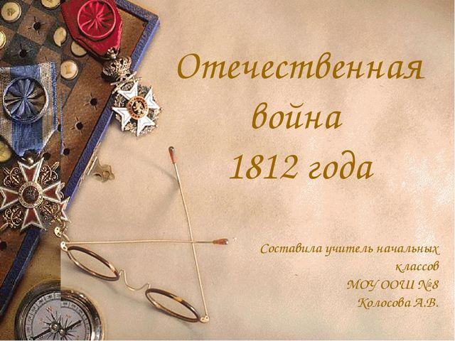 Отечественная война 1812 года Составила учитель начальных классов МОУ ООШ № 8...
