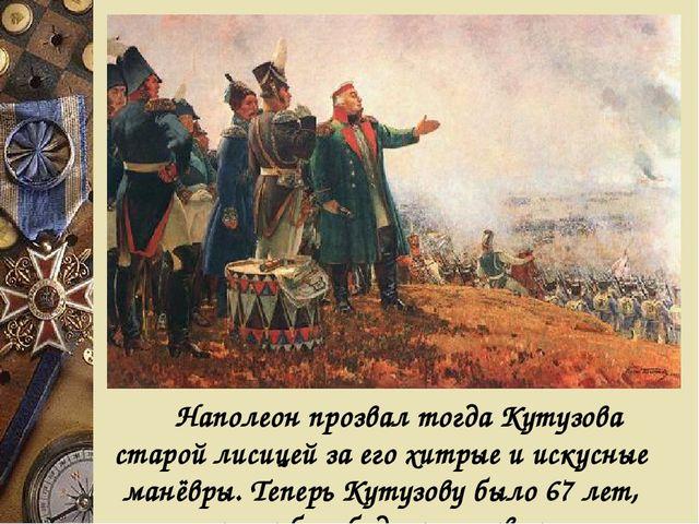 Наполеон прозвал тогда Кутузова старой лисицей за его хитрые и искусные ман...